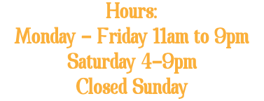 Hours: Monday - Friday 11am to 9pm Saturday 4-9pm Closed Sunday